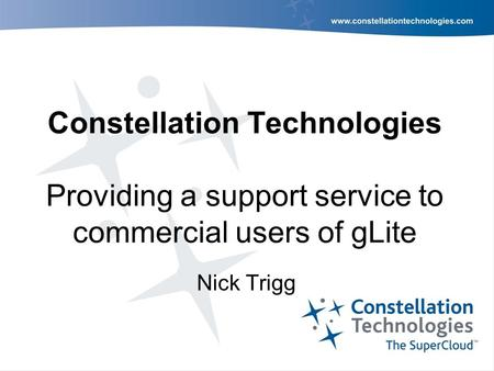 Constellation Technologies Providing a support service to commercial users of gLite Nick Trigg.