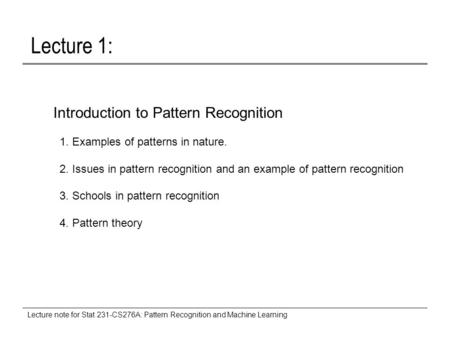 Lecture note for Stat 231-CS276A: Pattern Recognition and Machine Learning Lecture 1: Introduction to Pattern Recognition 1. Examples of patterns in nature.