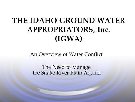 THE IDAHO GROUND WATER APPROPRIATORS, Inc. (IGWA) An Overview of Water Conflict The Need to Manage the Snake River Plain Aquifer.