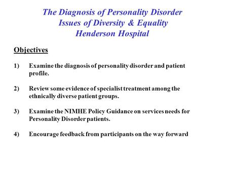 The Diagnosis of Personality Disorder Issues of Diversity & Equality Henderson Hospital Objectives 1)Examine the diagnosis of personality disorder and.