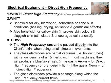 Apply knowledge of electricity to Beauty Therapy/Created by Cynthia Li/Sessions 3 &4/Version 2/Aug 2011 1 Electrical Equipment – Direct High Frequency.
