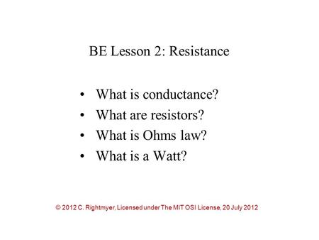 BE Lesson 2: Resistance What is conductance? What are resistors? What is Ohms law? What is a Watt? © 2012 C. Rightmyer, Licensed under The MIT OSI License,