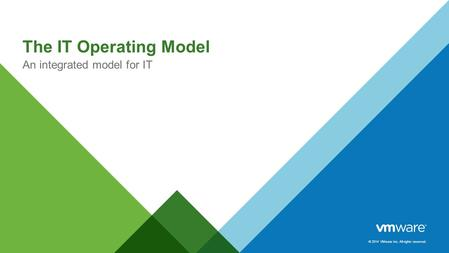 © 2014 VMware Inc. All rights reserved. The IT Operating Model An integrated model for IT.
