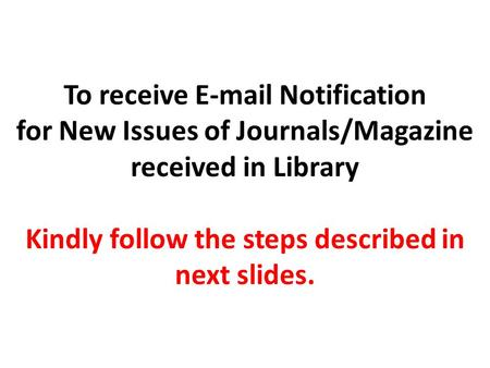 To receive E-mail Notification for New Issues of Journals/Magazine received in Library Kindly follow the steps described in next slides.