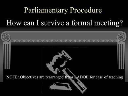 Parliamentary Procedure How can I survive a formal meeting? NOTE: Objectives are rearranged from LADOE for ease of teaching.