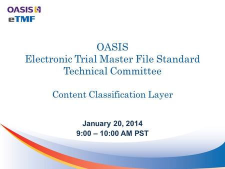 OASIS Electronic Trial Master File Standard Technical Committee Content Classification Layer January 20, 2014 9:00 – 10:00 AM PST.