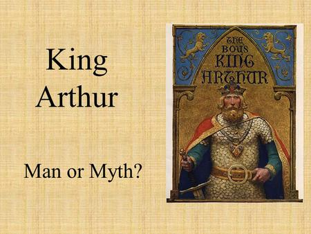 King Arthur Man or Myth?. Introductory Information 1500 years ago in Cornwall, England- Arthur was born Life is based on facts, legend, and folklore He.