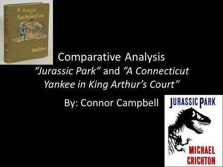 "Comparative Analysis ""Jurassic Park"" and ""A Connecticut Yankee in King Arthur's Court"" By: Connor Campbell."