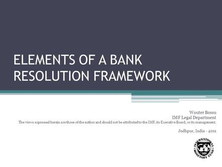 ELEMENTS OF A BANK RESOLUTION FRAMEWORK Wouter Bossu IMF Legal Department The views expressed herein are those of the author and should not be attributed.