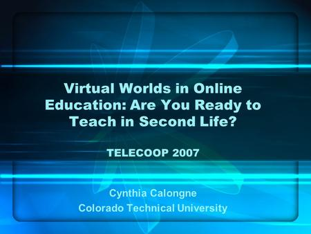 Virtual Worlds in Online Education: Are You Ready to Teach in Second Life? TELECOOP 2007 Cynthia Calongne Colorado Technical University.
