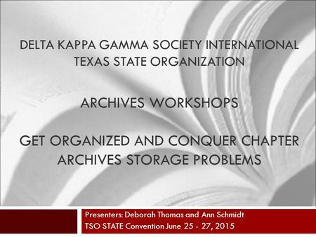 DELTA KAPPA GAMMA SOCIETY INTERNATIONAL TEXAS STATE ORGANIZATION ARCHIVES WORKSHOPS GET ORGANIZED AND CONQUER CHAPTER ARCHIVES STORAGE PROBLEMS Presenters: