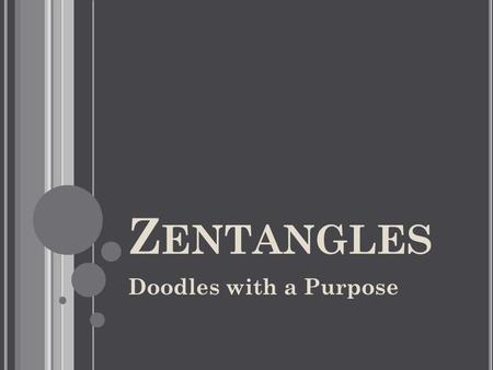 Z ENTANGLES Doodles with a Purpose. A Z ENTANGLE IS A SMALL PIECE OF ART, MADE WITH A FINE - LINE PEN WITH GRAPHITE SHADING. Z ENTANGLE IS CREATED BY.