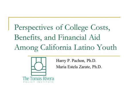 Perspectives of College Costs, Benefits, and Financial Aid Among California Latino Youth Harry P. Pachon, Ph.D. Maria Estela Zarate, Ph.D.