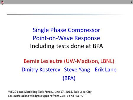 Single Phase Compressor Point-on-Wave Response Including tests done at BPA Bernie Lesieutre (UW-Madison, LBNL) Dmitry Kosterev Steve YangErik Lane (BPA)