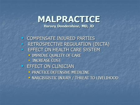 MALPRACTICE Harvey Dondershine, MD, JD  COMPENSATE INJURED PARTIES  RETROSPECTIVE REGULATION (DICTA)  EFFECT ON HEALTH CARE SYSTEM  IMPROVE QUALITY.