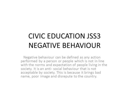 CIVIC EDUCATION JSS3 NEGATIVE BEHAVIOUR Negative behaviour can be defined as any action performed by a person or people which is not in line with the norms.