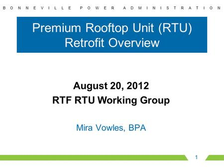Premium Rooftop Unit (RTU) Retrofit Overview August 20, 2012 RTF RTU Working Group Mira Vowles, BPA 1.