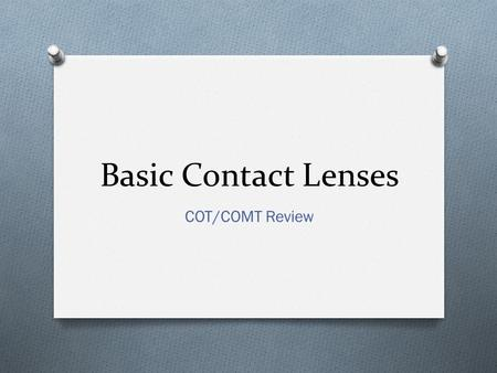 Basic Contact Lenses COT/COMT Review. O The optical quality of the corneal is dependent on the corneal epithelium O With contact lens wear, the integrity.