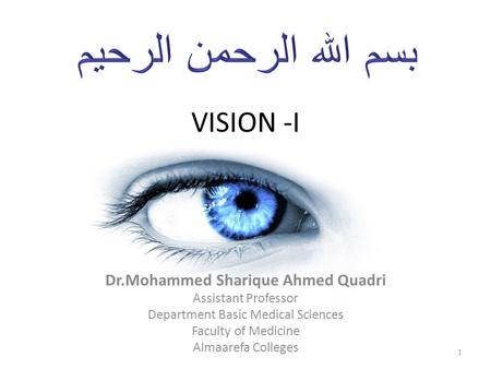 VISION -I Dr.Mohammed Sharique Ahmed Quadri Assistant Professor Department Basic Medical Sciences Faculty of Medicine Almaarefa Colleges 1.