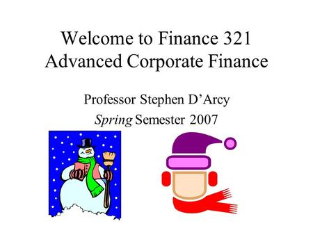 Welcome to Finance 321 Advanced Corporate Finance Professor Stephen D'Arcy Spring Semester 2007.