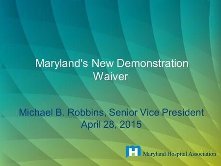 Maryland's New Demonstration Waiver Michael B. Robbins, Senior Vice President April 28, 2015.