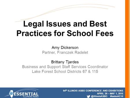 64 th ILLINOIS ASBO CONFERENCE AND EXHIBITIONS APRIL 29 – MAY 1, #iasboAC15 Legal Issues and Best Practices for School Fees Amy Dickerson.