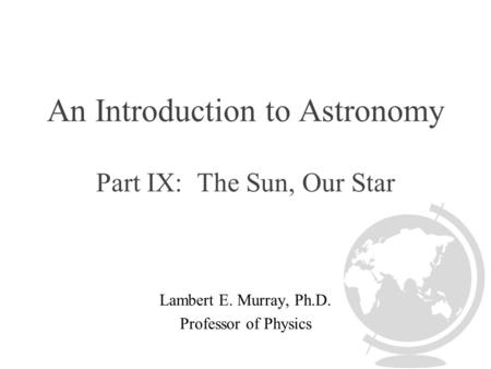 An Introduction to Astronomy Part IX: The Sun, Our Star Lambert E. Murray, Ph.D. Professor of Physics.