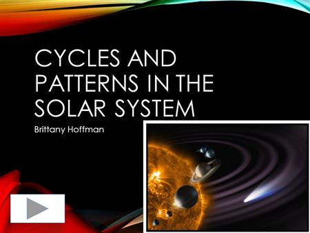 CYCLES AND PATTERNS IN THE SOLAR SYSTEM Brittany Hoffman.