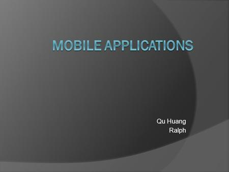 Qu Huang Ralph. Introduction  Mobile applications are developed today for use on mobile devices, smartphones, and tablets. They come in different categories.