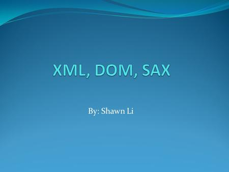 By: Shawn Li. OUTLINE XML Definition HTML vs. XML Advantage of XML Facts Utilization SAX Definition DOM Definition History Comparison between SAX and.