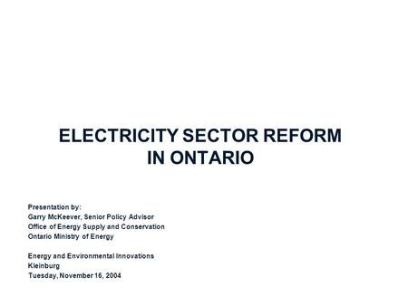ELECTRICITY SECTOR REFORM IN ONTARIO Presentation by: Garry McKeever, Senior Policy Advisor Office of Energy Supply and Conservation Ontario Ministry of.