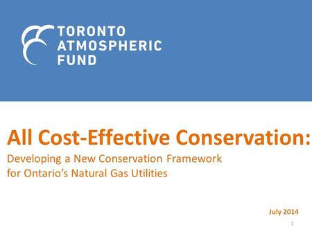 All Cost-Effective Conservation: Developing a New Conservation Framework for Ontario's Natural Gas Utilities July 2014 1.
