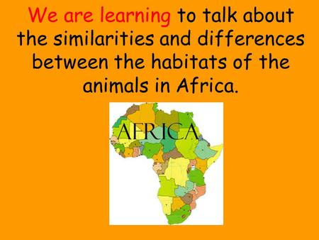 We are learning to talk about the similarities and differences between the habitats of the animals in Africa.