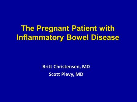 The Pregnant Patient with Inflammatory Bowel Disease Britt Christensen, MD Scott Plevy, MD.