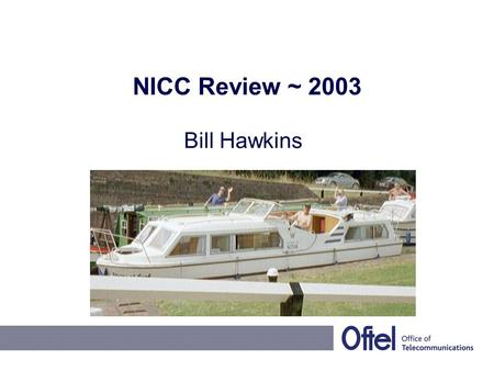 "NICC Review ~ 2003 Bill Hawkins. 2003 NICC Operational Plan Continued ""austerity"" regime, focus on –Commercial imperatives –Regulatory critical issues."
