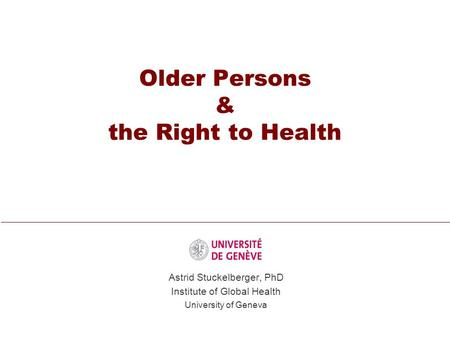 Older Persons & the Right to Health Astrid Stuckelberger, PhD Institute of Global Health University of Geneva.