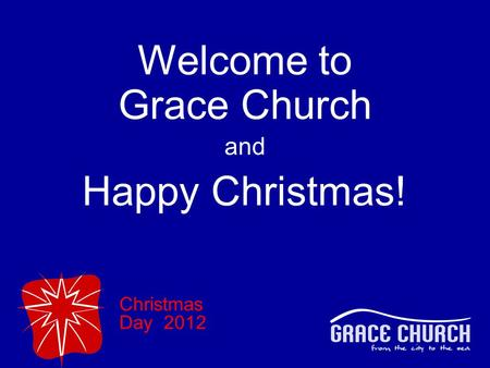 Christmas Day 2012 Welcome to Grace Church and Happy Christmas!