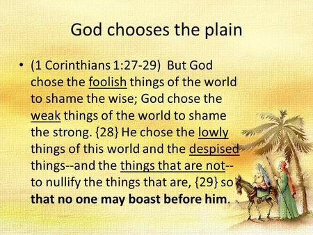 God chooses the plain (1 Corinthians 1:27-29) But God chose the foolish things of the world to shame the wise; God chose the weak things of the world to.