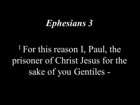Ephesians 3 1 For this reason I, Paul, the prisoner of Christ Jesus for the sake of you Gentiles -