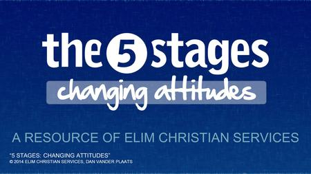 """5 STAGES: CHANGING ATTITUDES"" © 2014 ELIM CHRISTIAN SERVICES, DAN VANDER PLAATS A RESOURCE OF ELIM CHRISTIAN SERVICES."