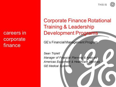 G THIS IS careers in corporate finance Corporate Finance Rotational Training & Leadership Development Programs GE's Financial Management Program Sean Triplett.
