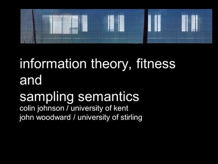 Information theory, fitness and sampling semantics colin johnson / university of kent john woodward / university of stirling.