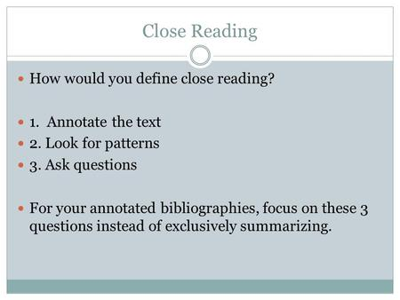 Close Reading How would you define close reading? 1. Annotate the text 2. Look for patterns 3. Ask questions For your annotated bibliographies, focus on.