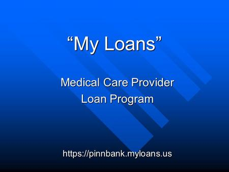 """My Loans"" Medical Care Provider Loan Program https://pinnbank.myloans.us."