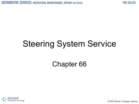 © © 2012 Delmar, Cengage Learning Steering System Service Chapter 66.