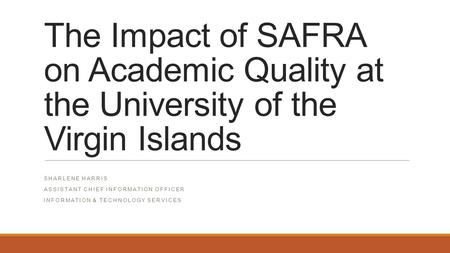 The Impact of SAFRA on Academic Quality at the University of the Virgin Islands SHARLENE HARRIS ASSISTANT CHIEF INFORMATION OFFICER INFORMATION & TECHNOLOGY.