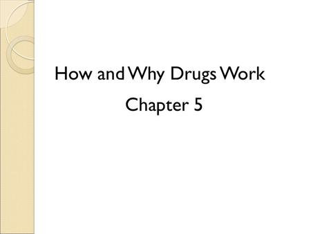 How and Why Drugs Work Chapter 5. Intended and Unintended Effects of Drugs Intended responses: ◦ Reason for using the drug Unintended responses: ◦ Side.