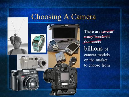 Choosing A Camera There are several many hundreds thousands billions of camera models on the market to choose from.