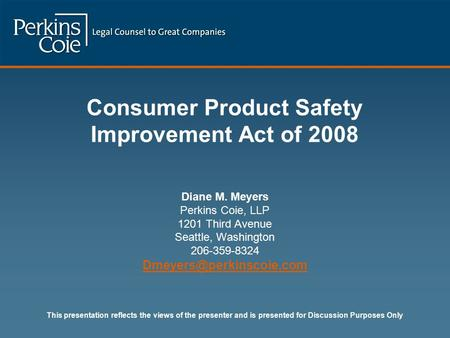 Consumer Product Safety Improvement Act of 2008 Diane M. Meyers Perkins Coie, LLP 1201 Third Avenue Seattle, Washington 206-359-8324