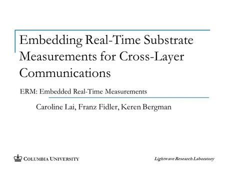 C OLUMBIA U NIVERSITY Lightwave Research Laboratory Embedding Real-Time Substrate Measurements for Cross-Layer Communications Caroline Lai, Franz Fidler,